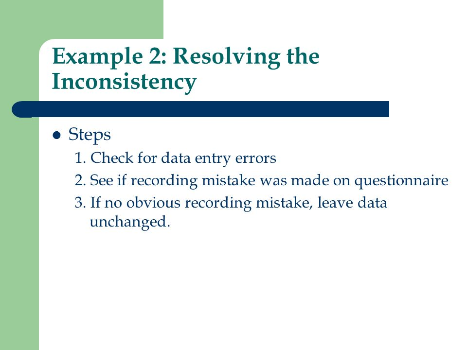 Example 2: Resolving the Inconsistency Steps 1. Check for data entry errors 2. See if recording mistake was made on questionnaire 3. If no obvious rec