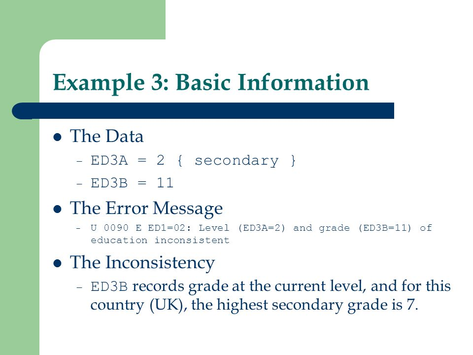 Example 3: Basic Information The Data – ED3A = 2 { secondary } – ED3B = 11 The Error Message – U 0090 E ED1=02: Level (ED3A=2) and grade (ED3B=11) of education inconsistent The Inconsistency – ED3B records grade at the current level, and for this country (UK), the highest secondary grade is 7.