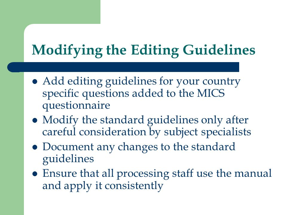 Modifying the Editing Guidelines Add editing guidelines for your country specific questions added to the MICS questionnaire Modify the standard guidel