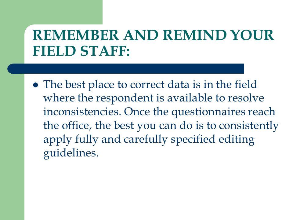 REMEMBER AND REMIND YOUR FIELD STAFF: The best place to correct data is in the field where the respondent is available to resolve inconsistencies. Onc