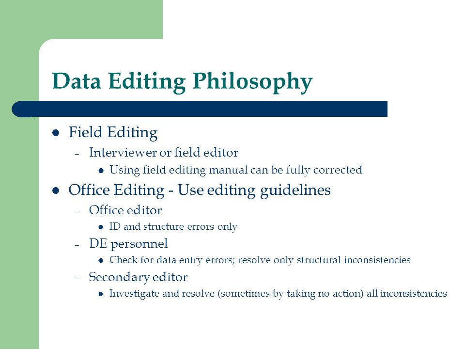 Data Editing Philosophy Field Editing – Interviewer or field editor Using field editing manual can be fully corrected Office Editing - Use editing guidelines – Office editor ID and structure errors only – DE personnel Check for data entry errors; resolve only structural inconsistencies – Secondary editor Investigate and resolve (sometimes by taking no action) all inconsistencies