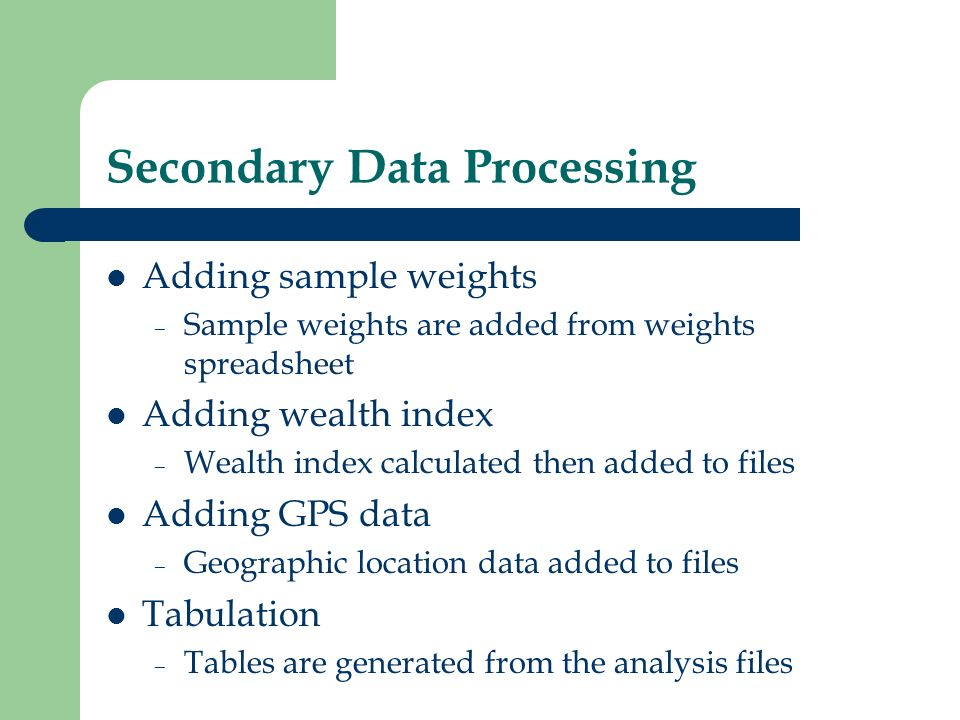 Secondary Data Processing Adding sample weights – Sample weights are added from weights spreadsheet Adding wealth index – Wealth index calculated then added to files Adding GPS data – Geographic location data added to files Tabulation – Tables are generated from the analysis files