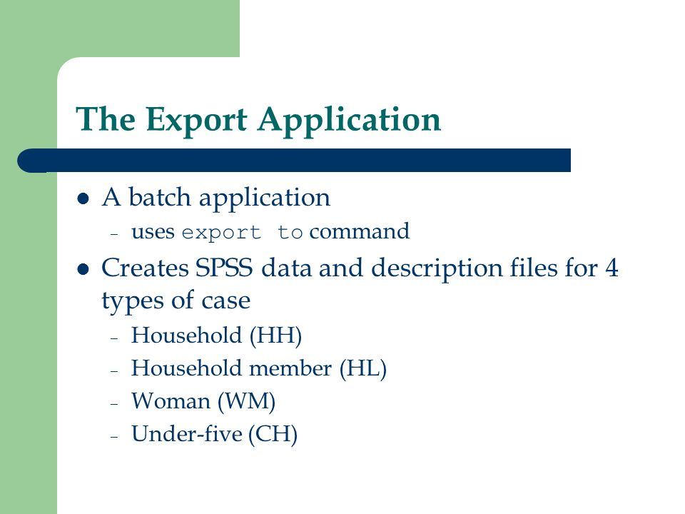 The Export Application A batch application – uses export to command Creates SPSS data and description files for 4 types of case – Household (HH) – Household member (HL) – Woman (WM) – Under-five (CH)