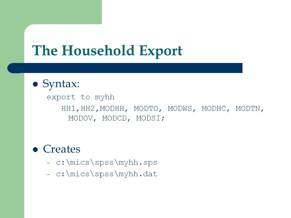 The Household Export Syntax: export to myhh HH1,HH2,MODHH, MODTO, MODWS, MODHC, MODTN, MODOV, MODCD, MODSI; Creates – c:\mics\spss\myhh.sps – c:\mics\spss\myhh.dat