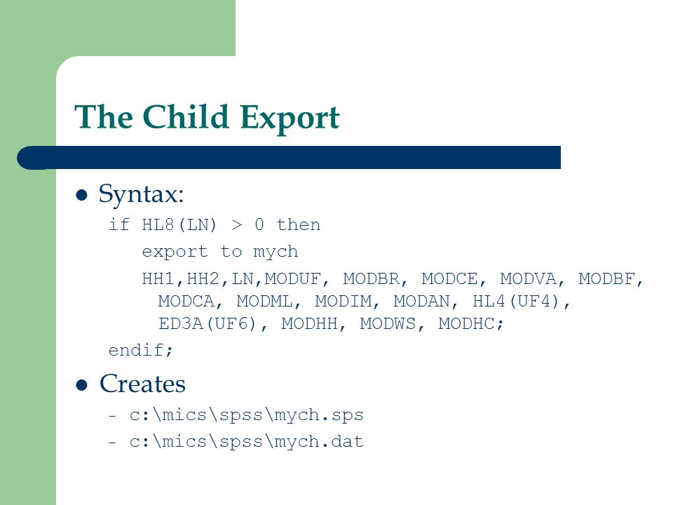 The Child Export Syntax: if HL8(LN) > 0 then export to mych HH1,HH2,LN,MODUF, MODBR, MODCE, MODVA, MODBF, MODCA, MODML, MODIM, MODAN, HL4(UF4), ED3A(UF6), MODHH, MODWS, MODHC; endif; Creates – c:\mics\spss\mych.sps – c:\mics\spss\mych.dat