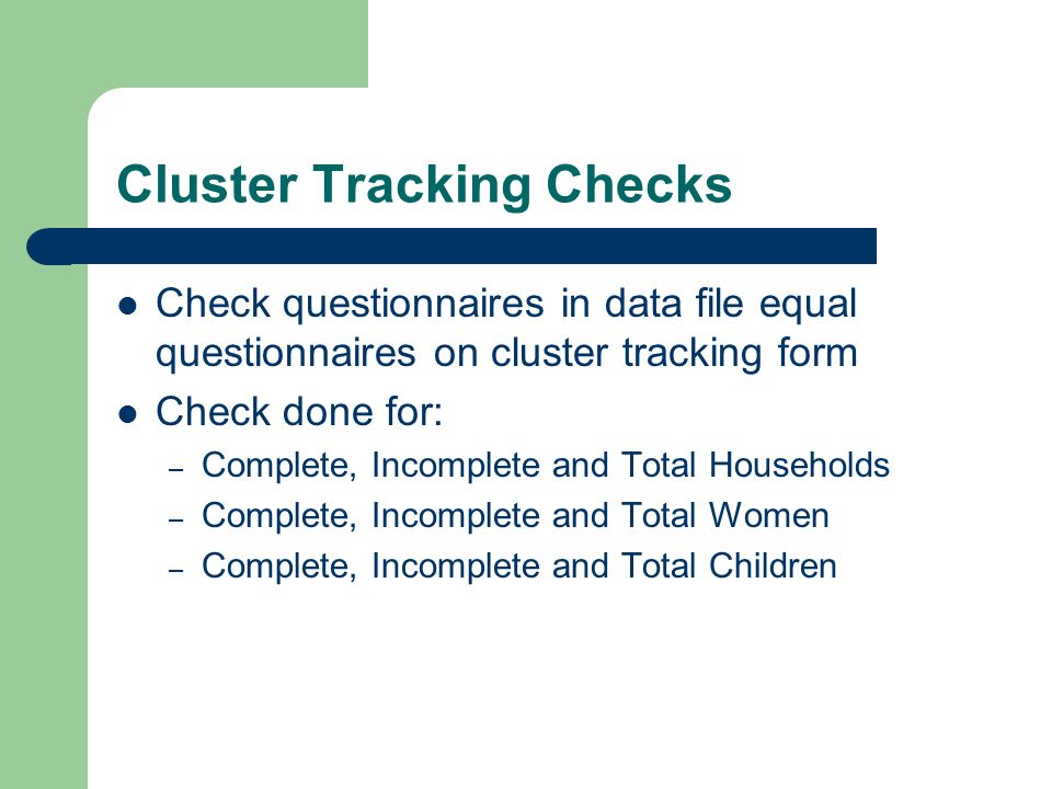 Cluster Tracking Checks Check questionnaires in data file equal questionnaires on cluster tracking form Check done for: – Complete, Incomplete and Total Households – Complete, Incomplete and Total Women – Complete, Incomplete and Total Children