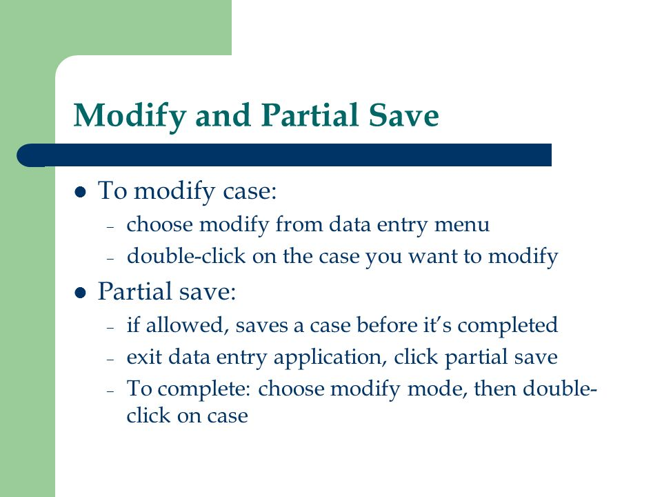 Modify and Partial Save To modify case: – choose modify from data entry menu – double-click on the case you want to modify Partial save: – if allowed,