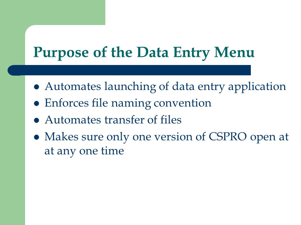 Purpose of the Data Entry Menu Automates launching of data entry application Enforces file naming convention Automates transfer of files Makes sure only one version of CSPRO open at at any one time