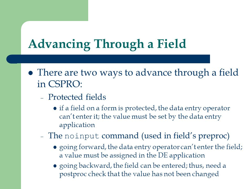 Advancing Through a Field There are two ways to advance through a field in CSPRO: – Protected fields if a field on a form is protected, the data entry
