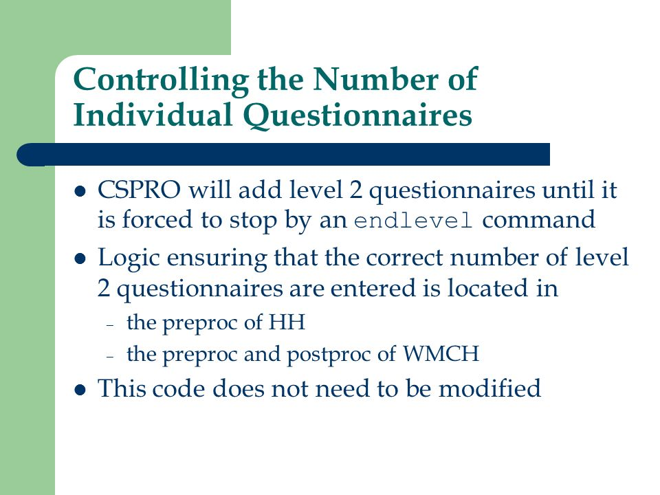 Controlling the Number of Individual Questionnaires CSPRO will add level 2 questionnaires until it is forced to stop by an endlevel command Logic ensuring that the correct number of level 2 questionnaires are entered is located in – the preproc of HH – the preproc and postproc of WMCH This code does not need to be modified