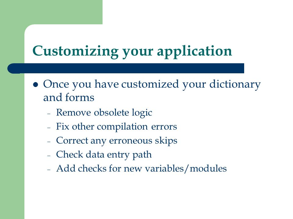 Customizing your application Once you have customized your dictionary and forms – Remove obsolete logic – Fix other compilation errors – Correct any e