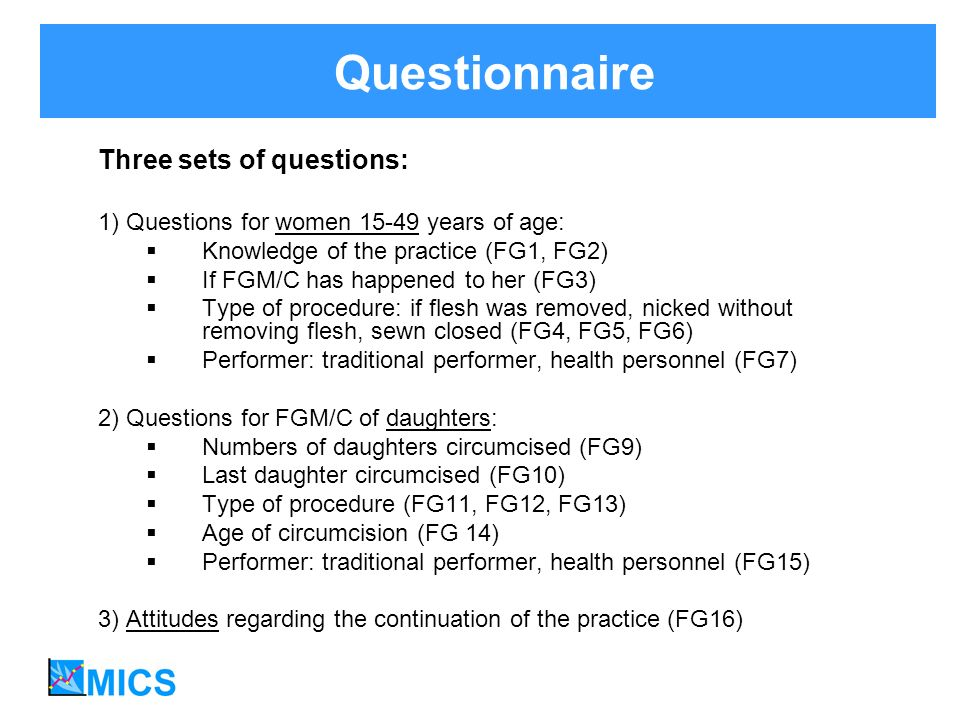 Questionnaire Three sets of questions: 1) Questions for women 15-49 years of age: Knowledge of the practice (FG1, FG2) If FGM/C has happened to her (FG3) Type of procedure: if flesh was removed, nicked without removing flesh, sewn closed (FG4, FG5, FG6) Performer: traditional performer, health personnel (FG7) 2) Questions for FGM/C of daughters: Numbers of daughters circumcised (FG9) Last daughter circumcised (FG10) Type of procedure (FG11, FG12, FG13) Age of circumcision (FG 14) Performer: traditional performer, health personnel (FG15) 3) Attitudes regarding the continuation of the practice (FG16)