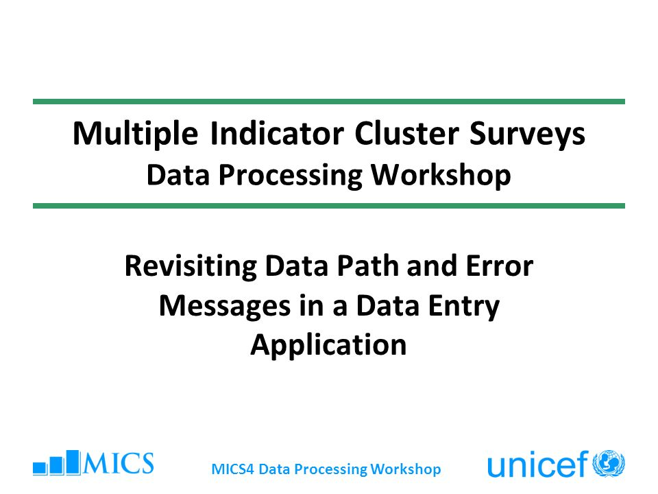 MICS4 Data Processing Workshop Multiple Indicator Cluster Surveys Data Processing Workshop Revisiting Data Path and Error Messages in a Data Entry App