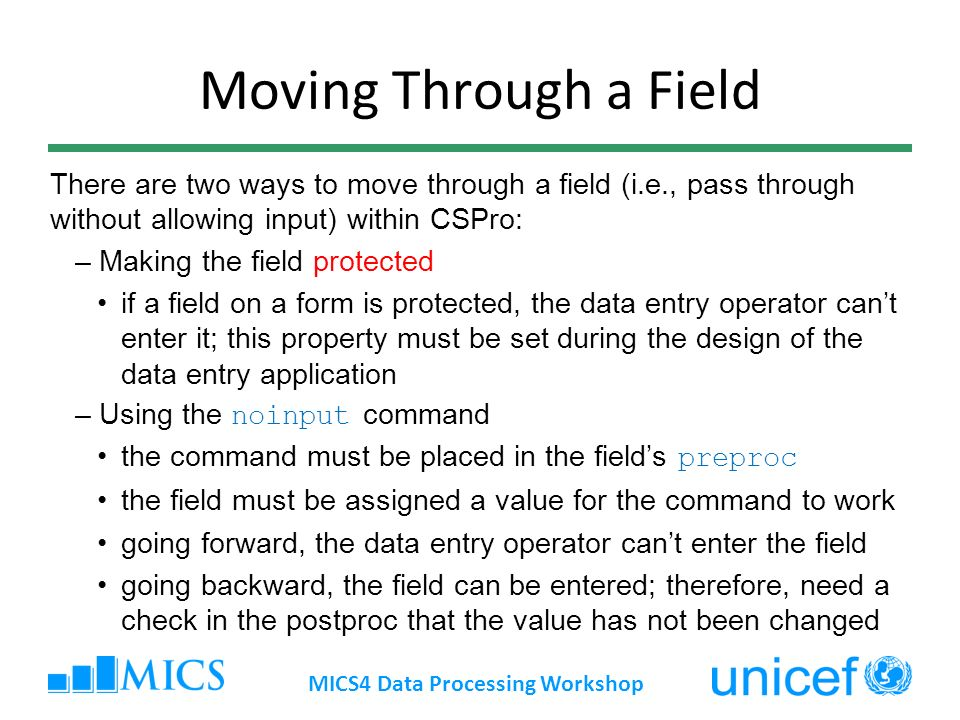Moving Through a Field There are two ways to move through a field (i.e., pass through without allowing input) within CSPro: –Making the field protected if a field on a form is protected, the data entry operator cant enter it; this property must be set during the design of the data entry application –Using the noinput command the command must be placed in the fields preproc the field must be assigned a value for the command to work going forward, the data entry operator cant enter the field going backward, the field can be entered; therefore, need a check in the postproc that the value has not been changed MICS4 Data Processing Workshop