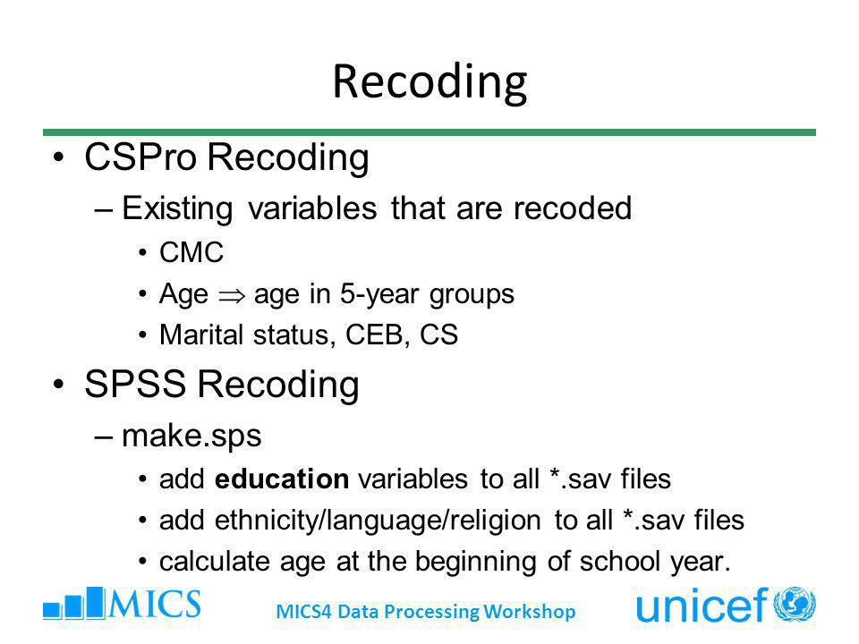 Recoding CSPro Recoding –Existing variables that are recoded CMC Age age in 5-year groups Marital status, CEB, CS SPSS Recoding –make.sps add educatio