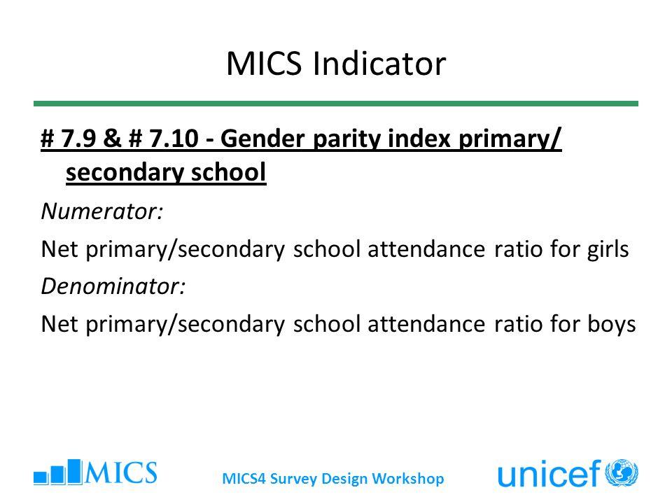 MICS4 Survey Design Workshop MICS Indicator # 7.9 & # 7.10 - Gender parity index primary/ secondary school Numerator: Net primary/secondary school att