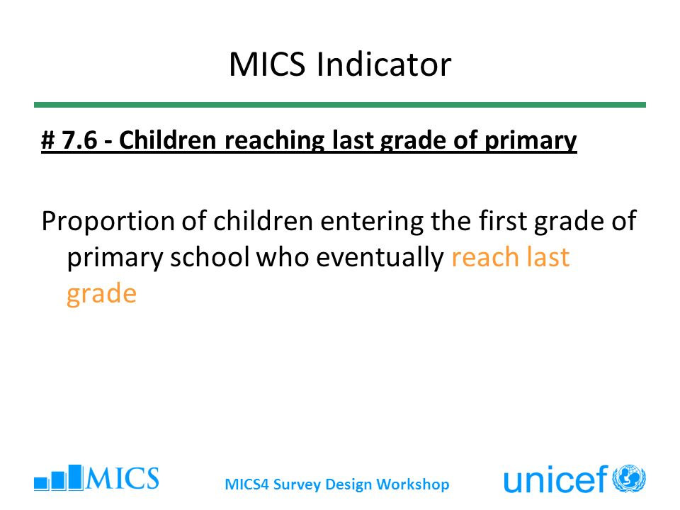 MICS4 Survey Design Workshop MICS Indicator # 7.6 - Children reaching last grade of primary Proportion of children entering the first grade of primary school who eventually reach last grade
