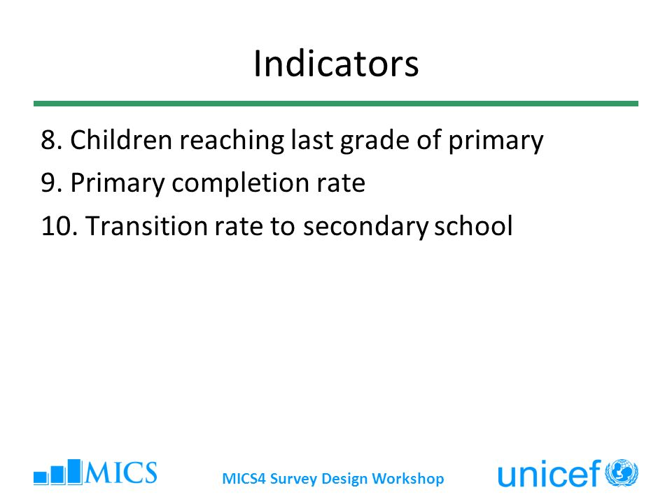 MICS4 Survey Design Workshop Indicators 8. Children reaching last grade of primary 9.