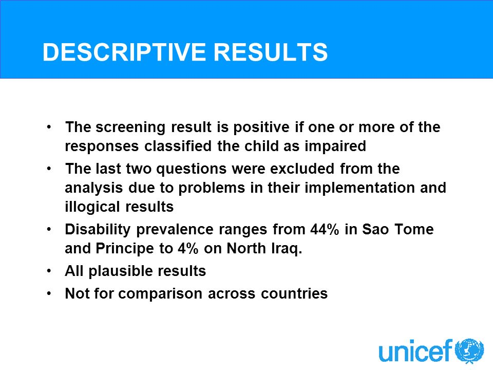 DESCRIPTIVE RESULTS The screening result is positive if one or more of the responses classified the child as impaired The last two questions were excluded from the analysis due to problems in their implementation and illogical results Disability prevalence ranges from 44% in Sao Tome and Principe to 4% on North Iraq.