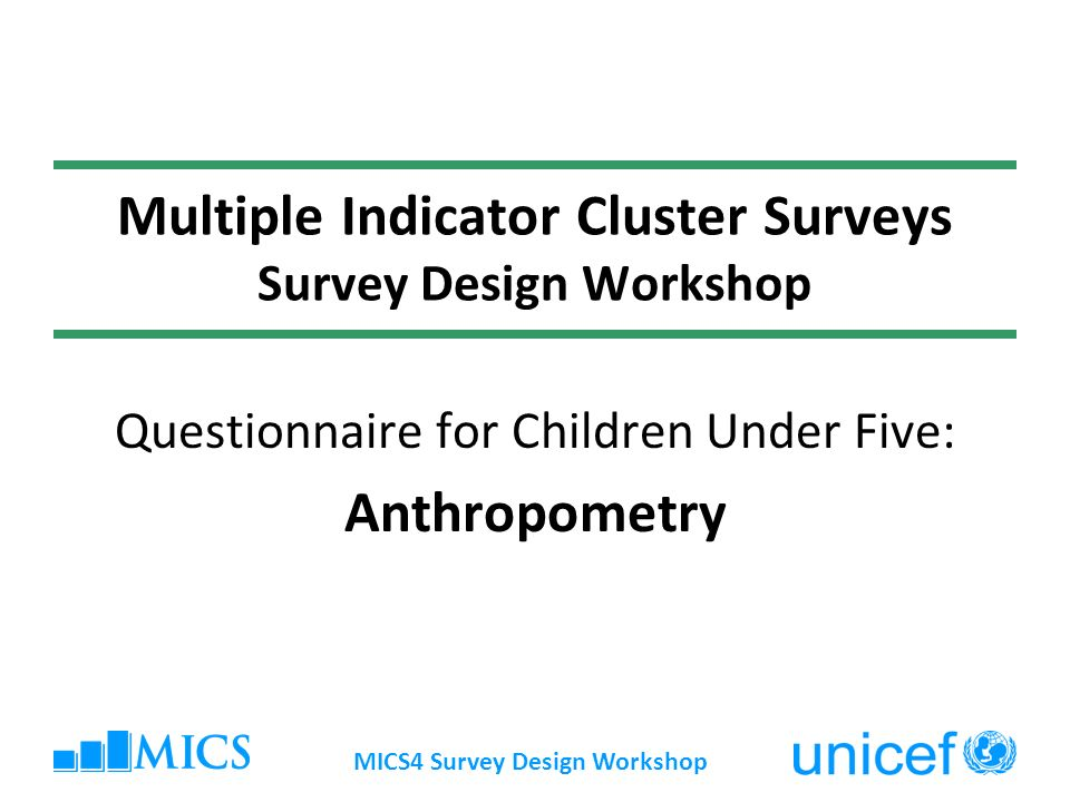 MICS4 Survey Design Workshop Multiple Indicator Cluster Surveys Survey Design Workshop Questionnaire for Children Under Five: Anthropometry