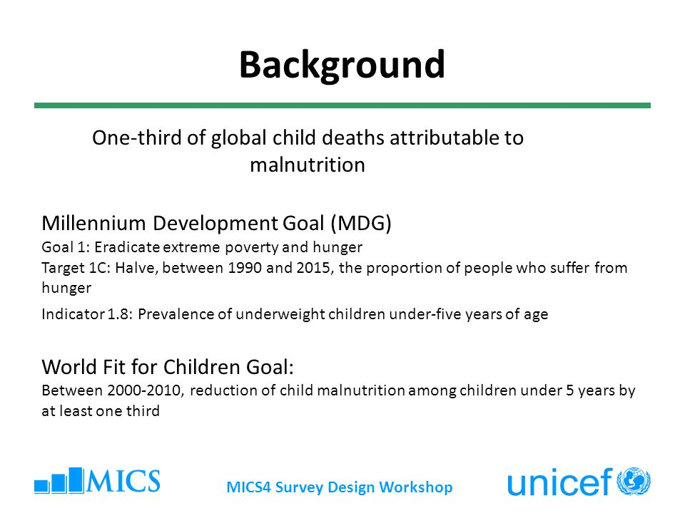 MICS4 Survey Design Workshop Background One-third of global child deaths attributable to malnutrition Millennium Development Goal (MDG) Goal 1: Eradicate extreme poverty and hunger Target 1C: Halve, between 1990 and 2015, the proportion of people who suffer from hunger Indicator 1.8: Prevalence of underweight children under-five years of age World Fit for Children Goal: Between , reduction of child malnutrition among children under 5 years by at least one third