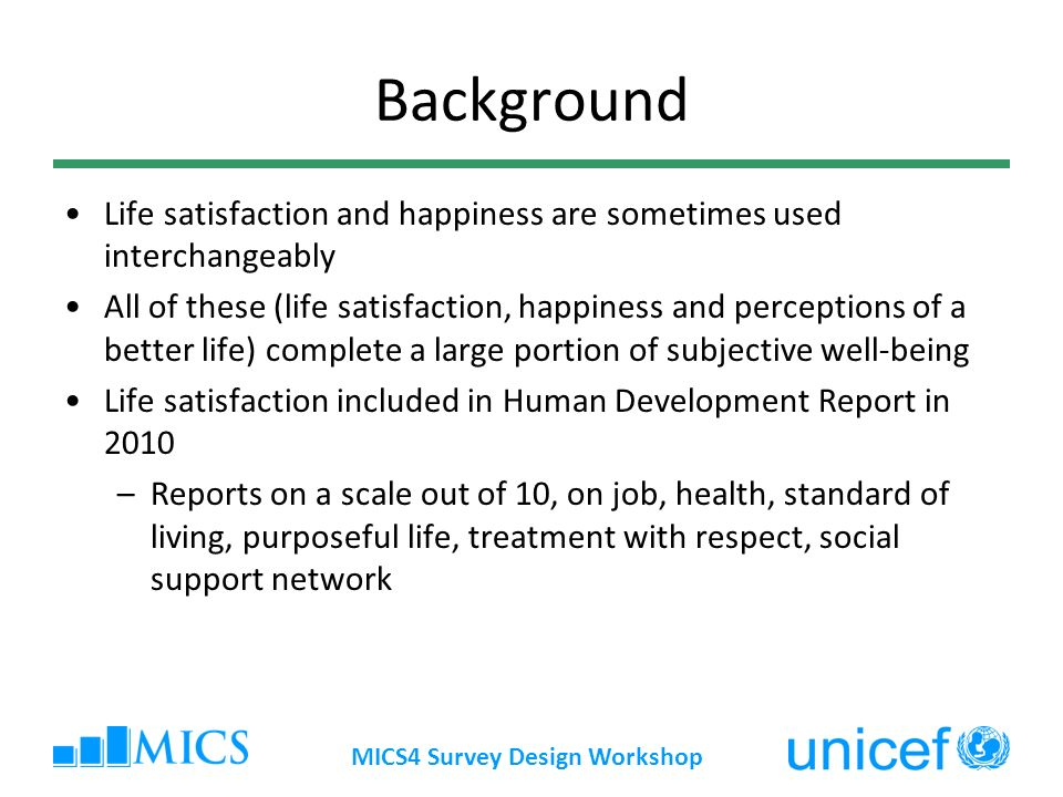 Background Life satisfaction and happiness are sometimes used interchangeably All of these (life satisfaction, happiness and perceptions of a better life) complete a large portion of subjective well-being Life satisfaction included in Human Development Report in 2010 –Reports on a scale out of 10, on job, health, standard of living, purposeful life, treatment with respect, social support network MICS4 Survey Design Workshop