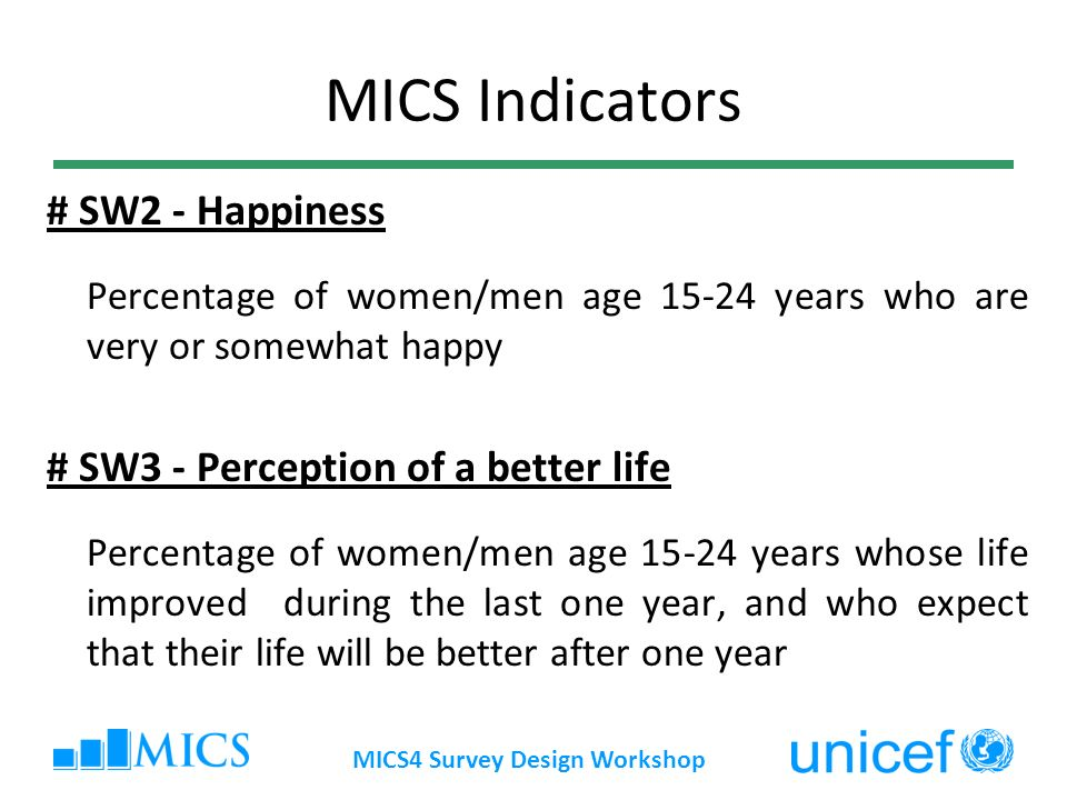 MICS4 Survey Design Workshop MICS Indicators # SW2 - Happiness Percentage of women/men age years who are very or somewhat happy # SW3 - Perception of a better life Percentage of women/men age years whose life improved during the last one year, and who expect that their life will be better after one year
