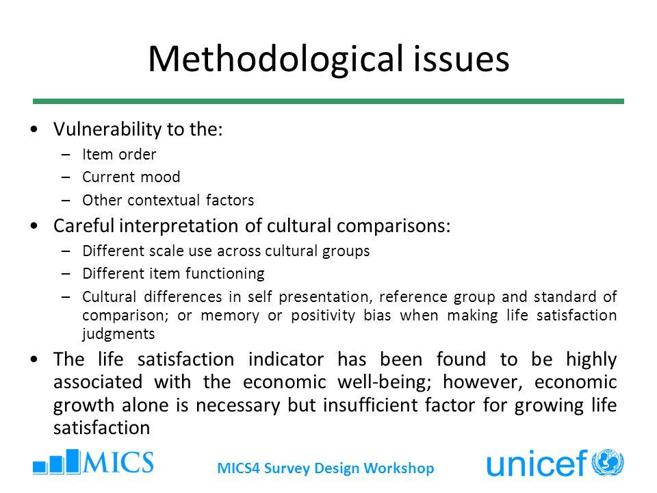 MICS4 Survey Design Workshop Methodological issues Vulnerability to the: –Item order –Current mood –Other contextual factors Careful interpretation of