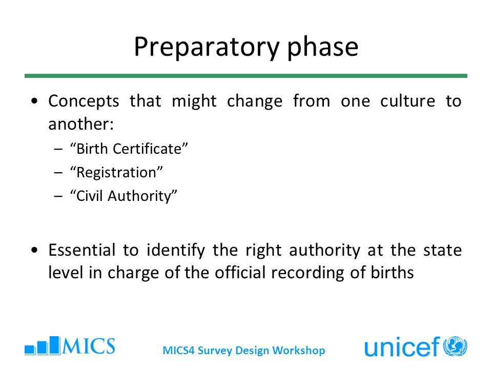 MICS4 Survey Design Workshop Preparatory phase Concepts that might change from one culture to another: –Birth Certificate –Registration –Civil Authority Essential to identify the right authority at the state level in charge of the official recording of births