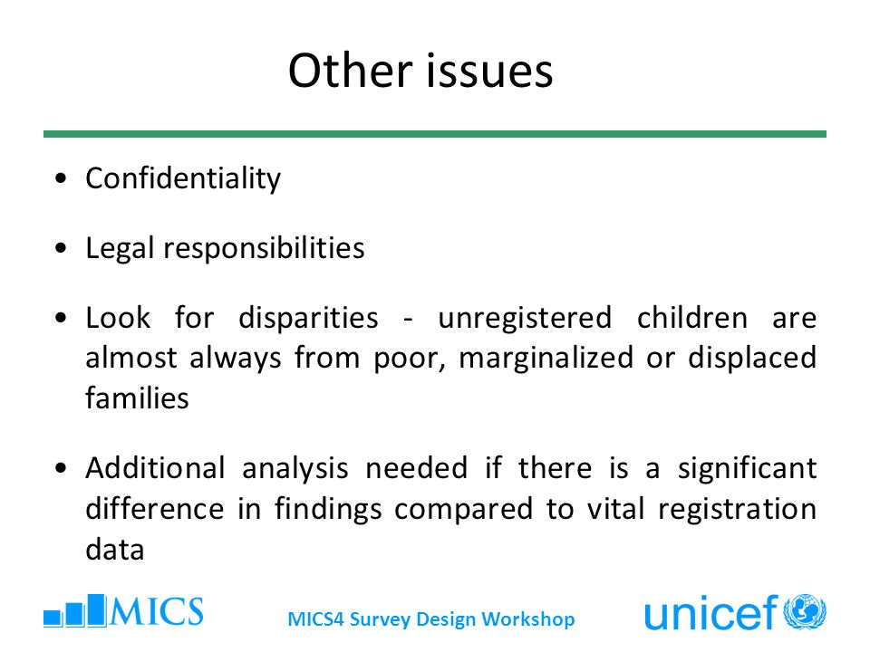 MICS4 Survey Design Workshop Other issues Confidentiality Legal responsibilities Look for disparities - unregistered children are almost always from poor, marginalized or displaced families Additional analysis needed if there is a significant difference in findings compared to vital registration data