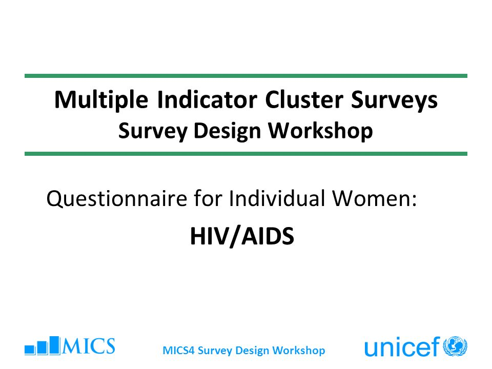 MICS4 Survey Design Workshop Multiple Indicator Cluster Surveys Survey Design Workshop Questionnaire for Individual Women: HIV/AIDS