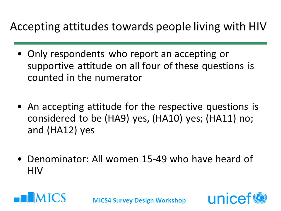 MICS4 Survey Design Workshop Accepting attitudes towards people living with HIV Only respondents who report an accepting or supportive attitude on all four of these questions is counted in the numerator An accepting attitude for the respective questions is considered to be (HA9) yes, (HA10) yes; (HA11) no; and (HA12) yes Denominator: All women 15-49 who have heard of HIV