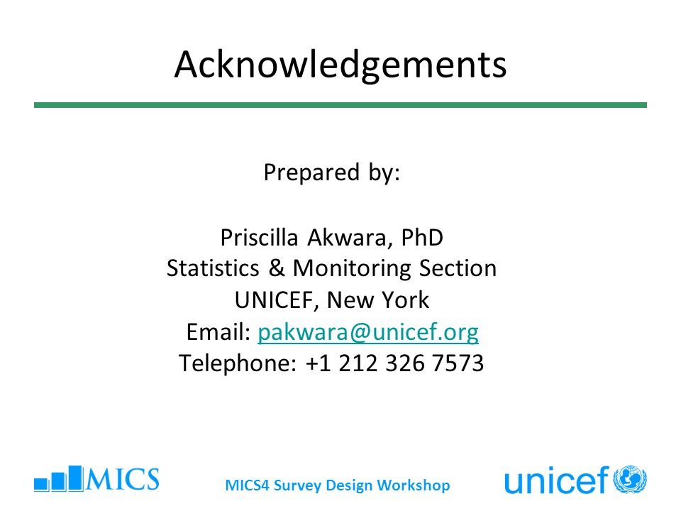 MICS4 Survey Design Workshop Acknowledgements Prepared by: Priscilla Akwara, PhD Statistics & Monitoring Section UNICEF, New York Email: pakwara@unicef.orgpakwara@unicef.org Telephone: +1 212 326 7573