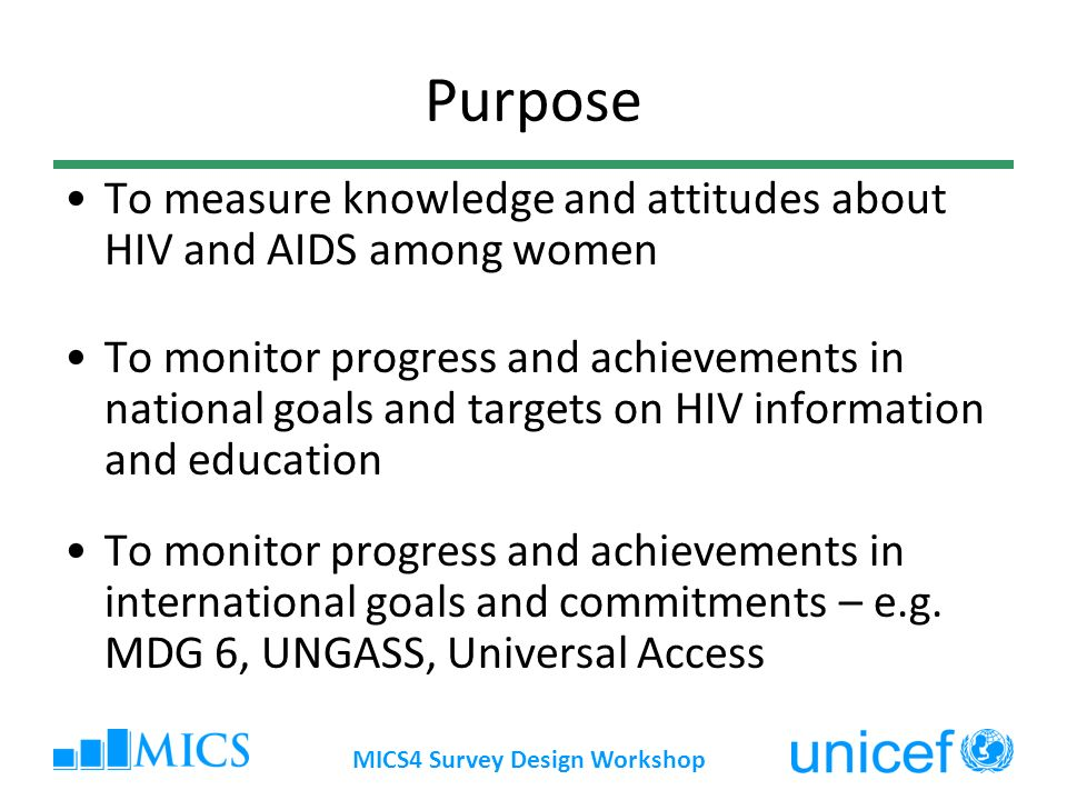 MICS4 Survey Design Workshop Purpose To measure knowledge and attitudes about HIV and AIDS among women To monitor progress and achievements in national goals and targets on HIV information and education To monitor progress and achievements in international goals and commitments – e.g.