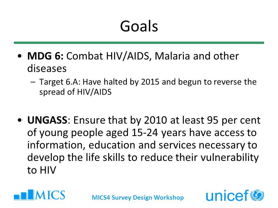 MICS4 Survey Design Workshop Goals MDG 6: Combat HIV/AIDS, Malaria and other diseases –Target 6.A: Have halted by 2015 and begun to reverse the spread of HIV/AIDS UNGASS: Ensure that by 2010 at least 95 per cent of young people aged 15-24 years have access to information, education and services necessary to develop the life skills to reduce their vulnerability to HIV