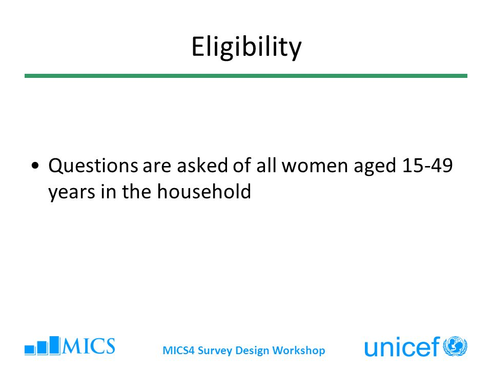MICS4 Survey Design Workshop Eligibility Questions are asked of all women aged years in the household