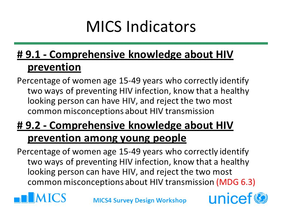 MICS4 Survey Design Workshop MICS Indicators # 9.1 - Comprehensive knowledge about HIV prevention Percentage of women age 15-49 years who correctly identify two ways of preventing HIV infection, know that a healthy looking person can have HIV, and reject the two most common misconceptions about HIV transmission # 9.2 - Comprehensive knowledge about HIV prevention among young people Percentage of women age 15-49 years who correctly identify two ways of preventing HIV infection, know that a healthy looking person can have HIV, and reject the two most common misconceptions about HIV transmission (MDG 6.3)