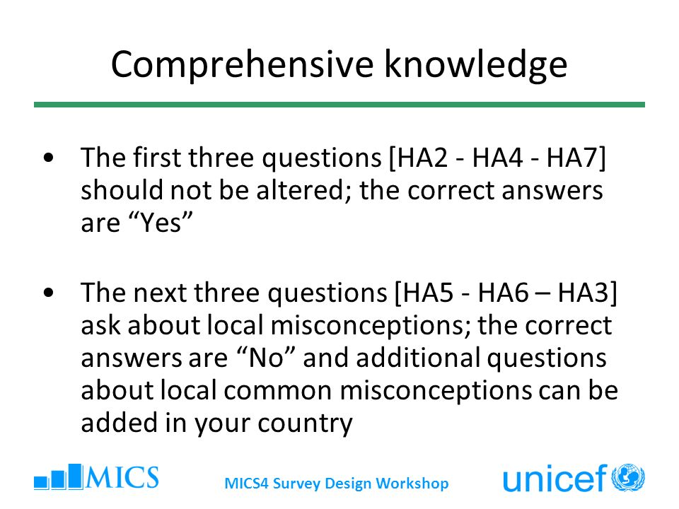 MICS4 Survey Design Workshop Comprehensive knowledge The first three questions [HA2 - HA4 - HA7] should not be altered; the correct answers are Yes The next three questions [HA5 - HA6 – HA3] ask about local misconceptions; the correct answers are No and additional questions about local common misconceptions can be added in your country