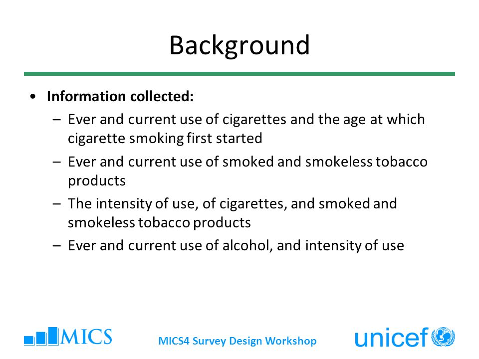 Background Information collected: –Ever and current use of cigarettes and the age at which cigarette smoking first started –Ever and current use of smoked and smokeless tobacco products –The intensity of use, of cigarettes, and smoked and smokeless tobacco products –Ever and current use of alcohol, and intensity of use MICS4 Survey Design Workshop