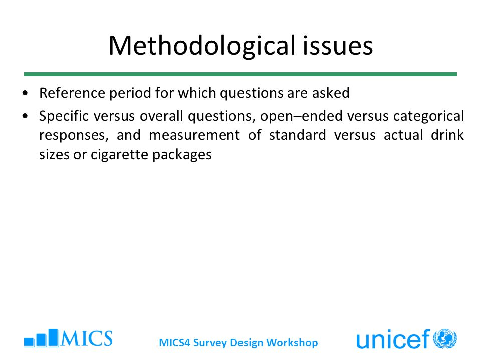 MICS4 Survey Design Workshop Methodological issues Reference period for which questions are asked Specific versus overall questions, open–ended versus categorical responses, and measurement of standard versus actual drink sizes or cigarette packages