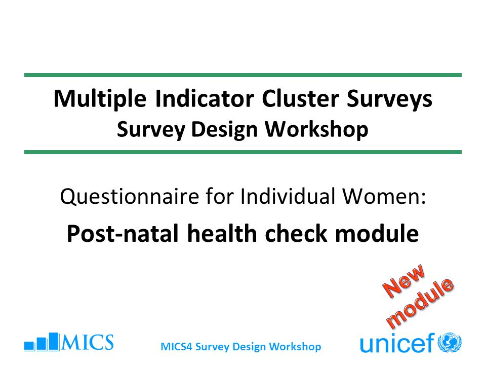 MICS4 Survey Design Workshop Multiple Indicator Cluster Surveys Survey Design Workshop Questionnaire for Individual Women: Post-natal health check module