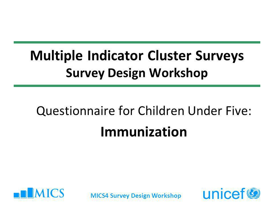 MICS4 Survey Design Workshop Multiple Indicator Cluster Surveys Survey Design Workshop Questionnaire for Children Under Five: Immunization