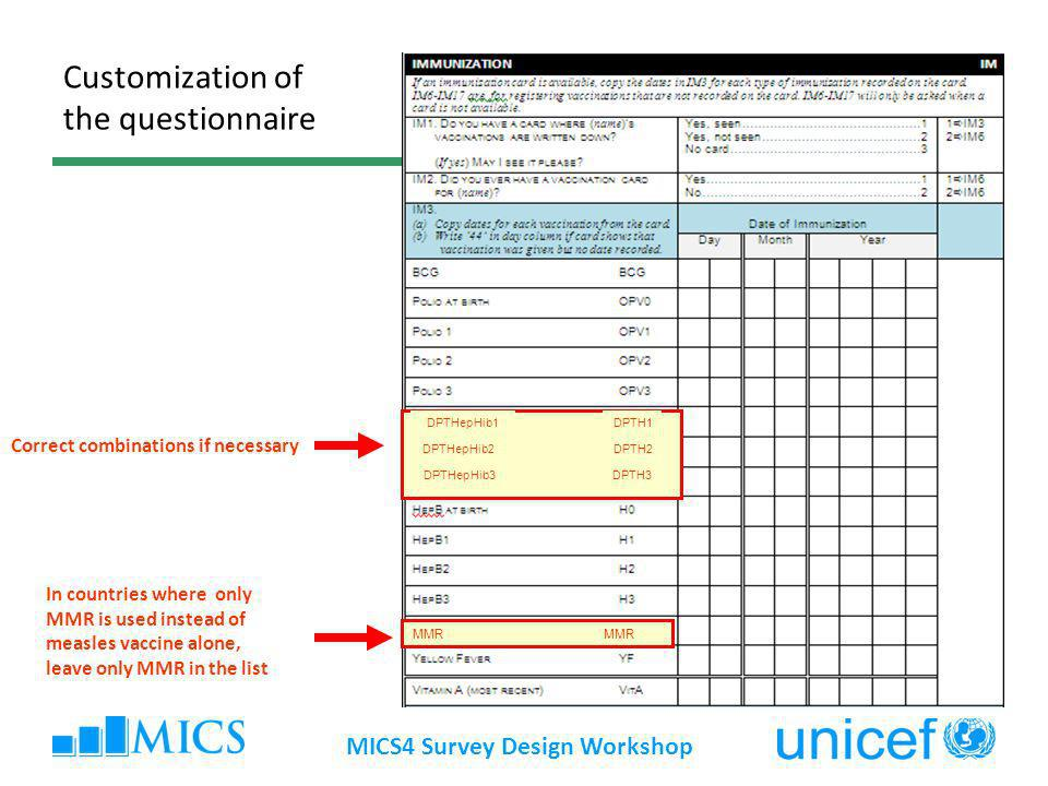 MICS4 Survey Design Workshop Correct combinations if necessary In countries where only MMR is used instead of measles vaccine alone, leave only MMR in the list Customization of the questionnaire MMR DPTHepHib1 DPTHepHib2 DPTHepHib3 DPTH1 DPTH2 DPTH3