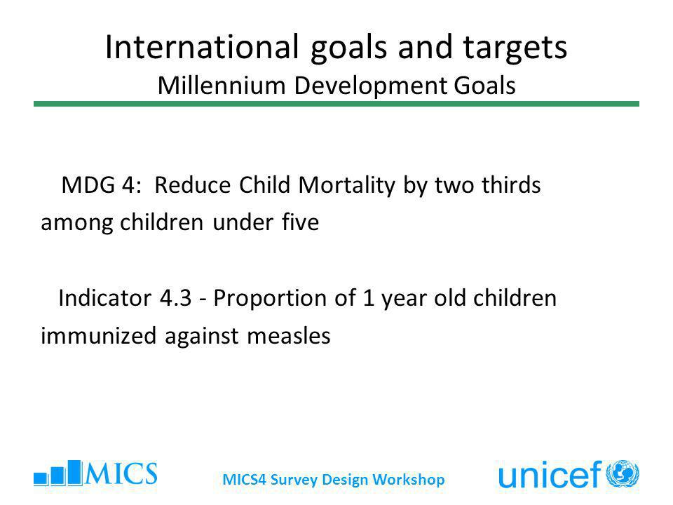 MICS4 Survey Design Workshop International goals and targets Millennium Development Goals MDG 4: Reduce Child Mortality by two thirds among children under five Indicator Proportion of 1 year old children immunized against measles