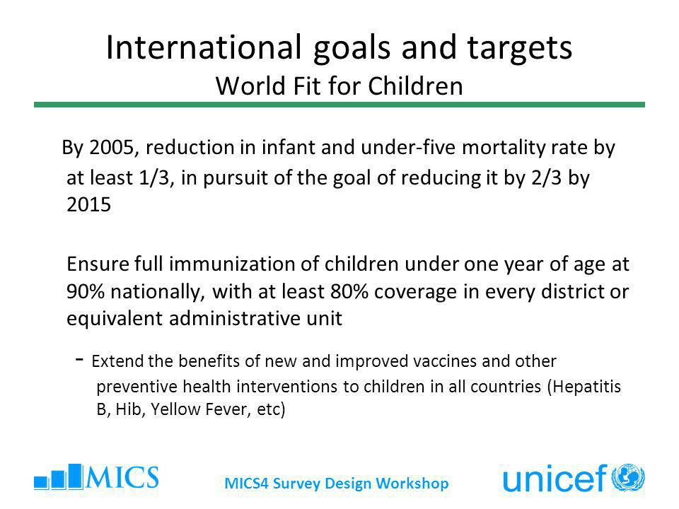 MICS4 Survey Design Workshop International goals and targets World Fit for Children By 2005, reduction in infant and under-five mortality rate by at least 1/3, in pursuit of the goal of reducing it by 2/3 by 2015 Ensure full immunization of children under one year of age at 90% nationally, with at least 80% coverage in every district or equivalent administrative unit - Extend the benefits of new and improved vaccines and other preventive health interventions to children in all countries (Hepatitis B, Hib, Yellow Fever, etc)
