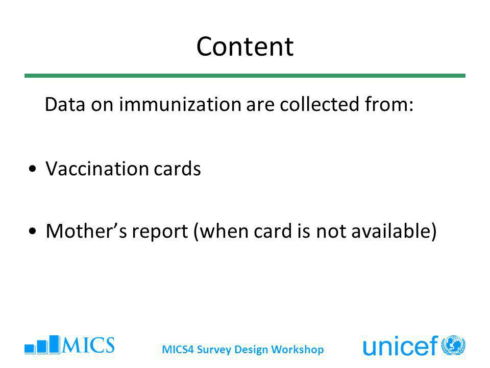 MICS4 Survey Design Workshop Content Data on immunization are collected from: Vaccination cards Mothers report (when card is not available)