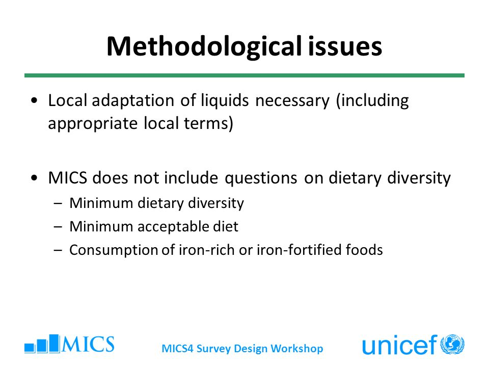 MICS4 Survey Design Workshop Methodological issues Local adaptation of liquids necessary (including appropriate local terms) MICS does not include questions on dietary diversity –Minimum dietary diversity –Minimum acceptable diet –Consumption of iron-rich or iron-fortified foods