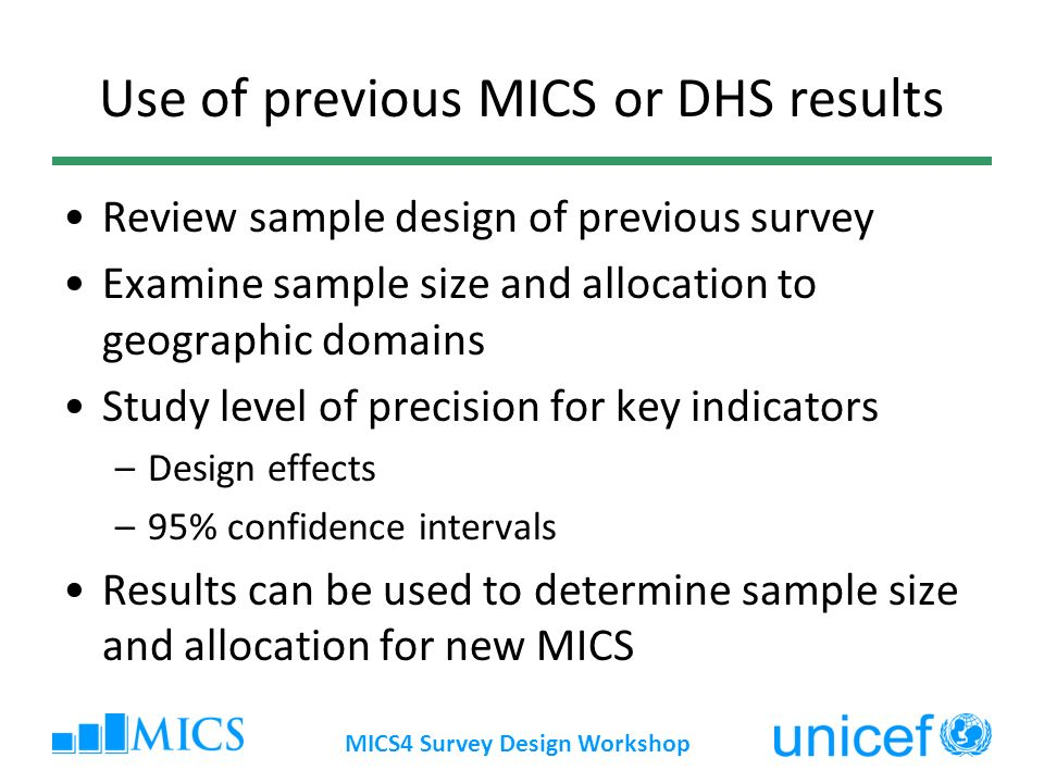 MICS4 Survey Design Workshop Use of previous MICS or DHS results Review sample design of previous survey Examine sample size and allocation to geograp
