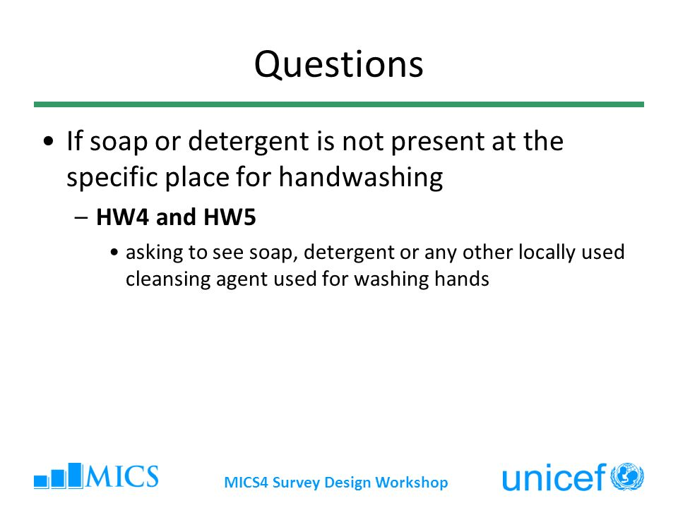 Questions If soap or detergent is not present at the specific place for handwashing –HW4 and HW5 asking to see soap, detergent or any other locally used cleansing agent used for washing hands MICS4 Survey Design Workshop