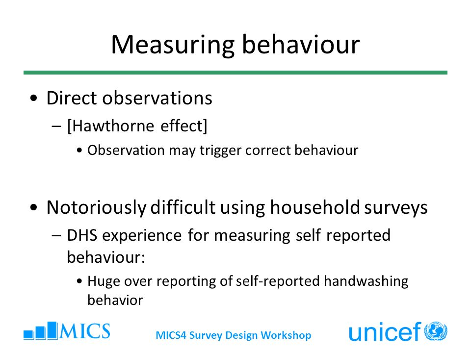 MICS4 Survey Design Workshop Measuring behaviour Direct observations –[Hawthorne effect] Observation may trigger correct behaviour Notoriously difficult using household surveys –DHS experience for measuring self reported behaviour: Huge over reporting of self-reported handwashing behavior
